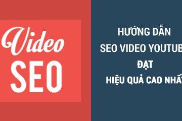 Hướng dẫn SEO video Youtube đạt hiệu quả cao nhất